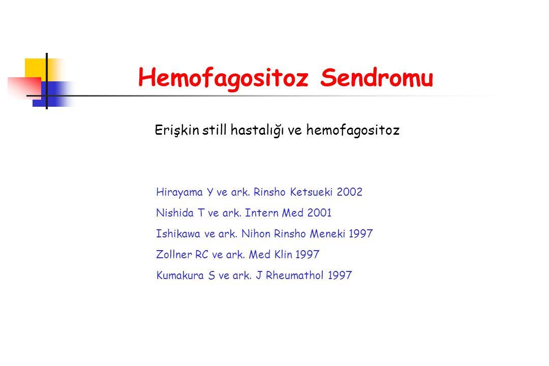 Hemofagositoz Sendromu Erişkin still hastalığı ve hemofagositoz Hirayama Y ve ark. Rinsho Ketsueki 2002 Nishida T ve ark. Intern Med 2001 Ishikawa ve