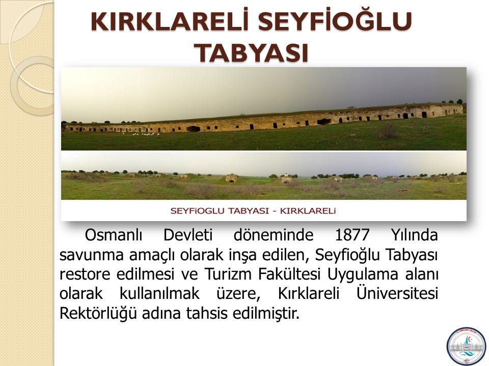 KIRKLAREL İ SEYF İ O Ğ LU TABYASI Osmanlı Devleti döneminde 1877 Yılında savunma amaçlı olarak inşa edilen, Seyfioğlu Tabyası restore edilmesi ve Turizm Fakültesi Uygulama alanı olarak kullanılmak üzere, Kırklareli Üniversitesi Rektörlüğü adına tahsis edilmiştir.
