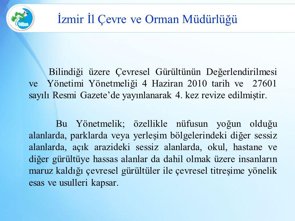 İzmir İl Çevre ve Orman Müdürlüğü Bilindiği üzere Çevresel Gürültünün Değerlendirilmesi ve Yönetimi Yönetmeliği 4 Haziran 2010 tarih ve 27601 sayılı R