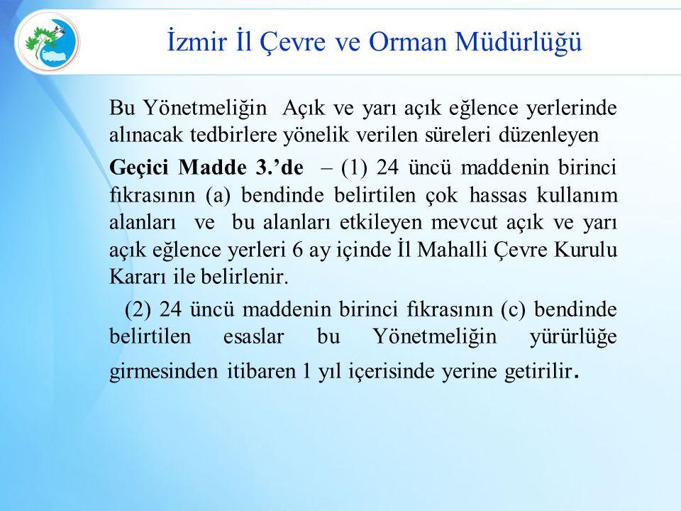 İzmir İl Çevre ve Orman Müdürlüğü Bu Yönetmeliğin Açık ve yarı açık eğlence yerlerinde alınacak tedbirlere yönelik verilen süreleri düzenleyen Geçici