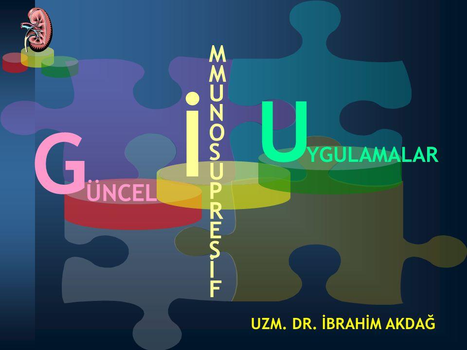 G ÜNCEL İ MMUNOSUPRESİFMMUNOSUPRESİF U YGULAMALAR UZM. DR. İBRAHİM AKDAĞ