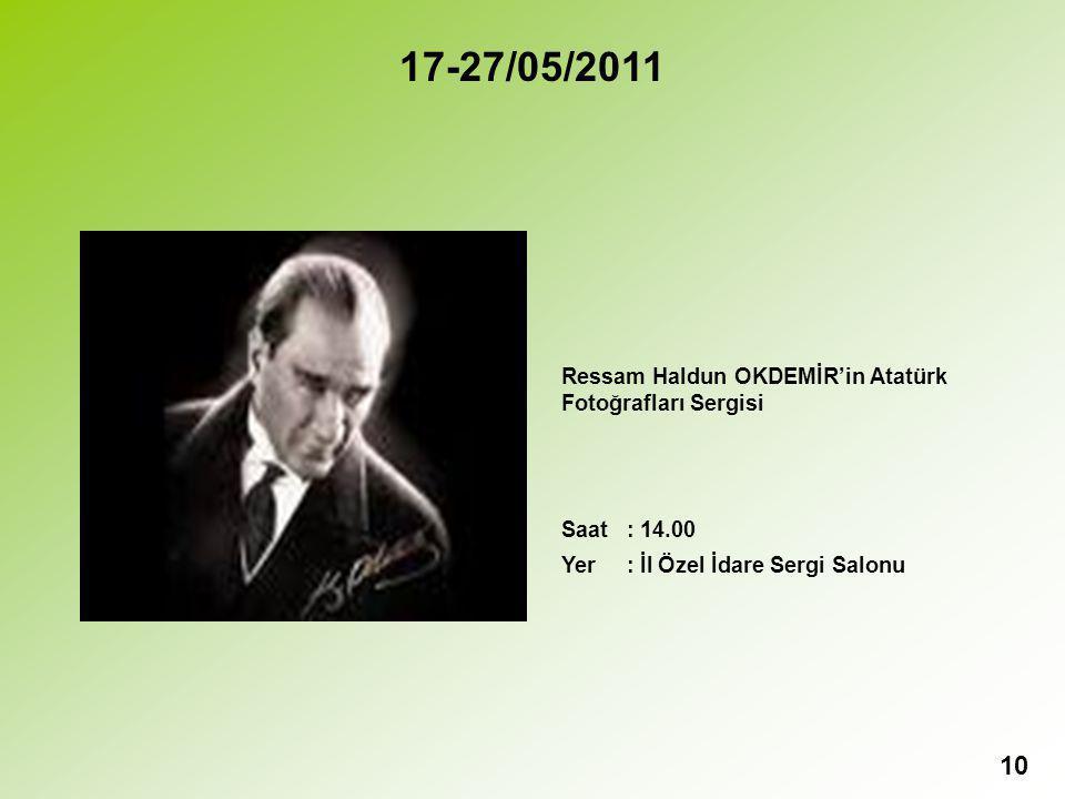 10 17-27/05/2011 Ressam Haldun OKDEMİR'in Atatürk Fotoğrafları Sergisi Saat : 14.00 Yer : İl Özel İdare Sergi Salonu