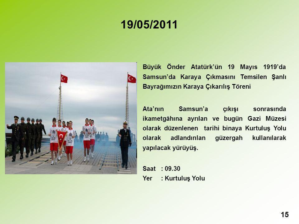15 19/05/2011 Büyük Önder Atatürk'ün 19 Mayıs 1919'da Samsun'da Karaya Çıkmasını Temsilen Şanlı Bayrağımızın Karaya Çıkarılış Töreni Ata'nın Samsun'a çıkışı sonrasında ikametgâhına ayrılan ve bugün Gazi Müzesi olarak düzenlenen tarihi binaya Kurtuluş Yolu olarak adlandırılan güzergah kullanılarak yapılacak yürüyüş.