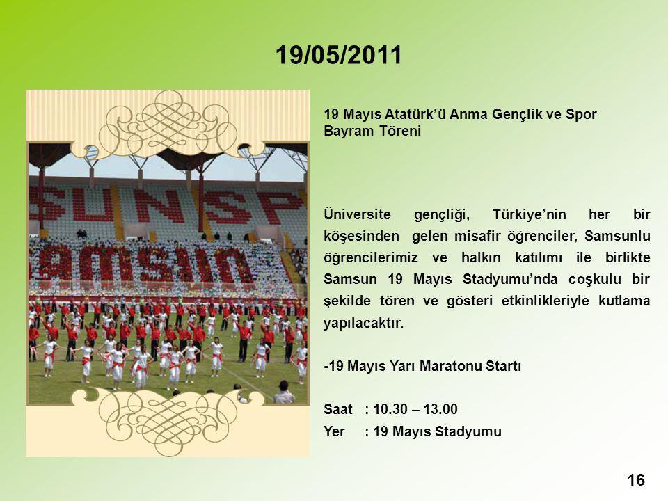 16 19/05/2011 19 Mayıs Atatürk'ü Anma Gençlik ve Spor Bayram Töreni Üniversite gençliği, Türkiye'nin her bir köşesinden gelen misafir öğrenciler, Samsunlu öğrencilerimiz ve halkın katılımı ile birlikte Samsun 19 Mayıs Stadyumu'nda coşkulu bir şekilde tören ve gösteri etkinlikleriyle kutlama yapılacaktır.