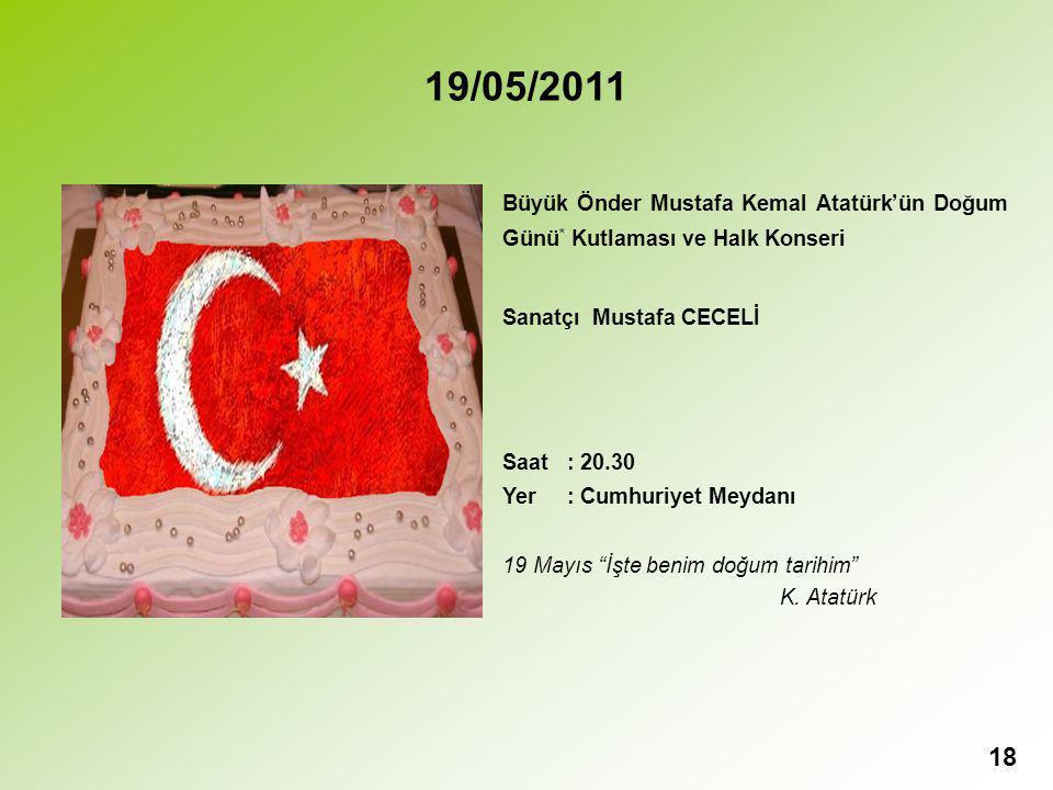 18 19/05/2011 Büyük Önder Mustafa Kemal Atatürk'ün Doğum Günü * Kutlaması ve Halk Konseri Sanatçı Mustafa CECELİ Saat : 20.30 Yer : Cumhuriyet Meydanı 19 Mayıs İşte benim doğum tarihim K.
