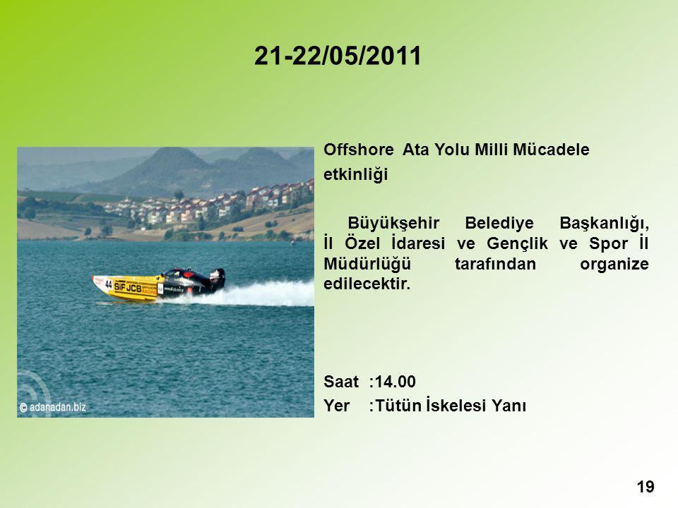 19 21-22/05/2011 Offshore Ata Yolu Milli Mücadele etkinliği Büyükşehir Belediye Başkanlığı, İl Özel İdaresi ve Gençlik ve Spor İl Müdürlüğü tarafından organize edilecektir.