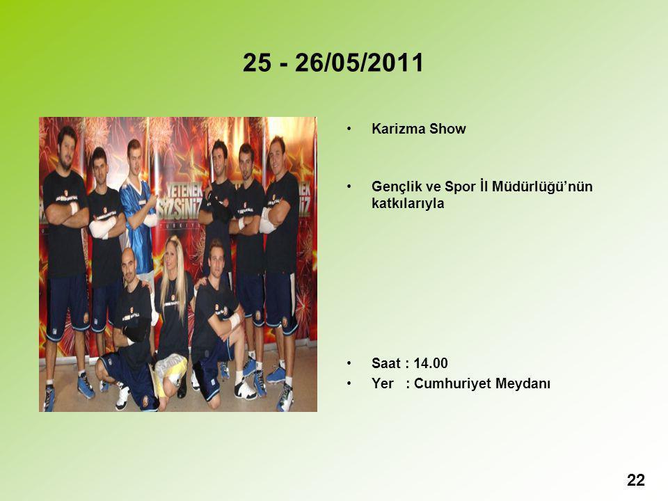 25 - 26/05/2011 Karizma Show Gençlik ve Spor İl Müdürlüğü'nün katkılarıyla Saat : 14.00 Yer : Cumhuriyet Meydanı 22