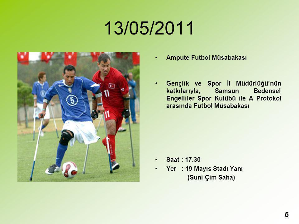 13/05/2011 Ampute Futbol Müsabakası Gençlik ve Spor İl Müdürlüğü'nün katkılarıyla, Samsun Bedensel Engelliler Spor Kulübü ile A Protokol arasında Futbol Müsabakası Saat : 17.30 Yer : 19 Mayıs Stadı Yanı (Suni Çim Saha) 5
