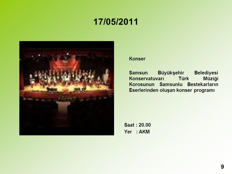 17/05/2011 Konser Samsun Büyükşehir Belediyesi Konservatuvarı Türk Müziği Korosunun Samsunlu Bestekarların Eserlerinden oluşan konser programı Saat : 20.00 Yer : AKM 9