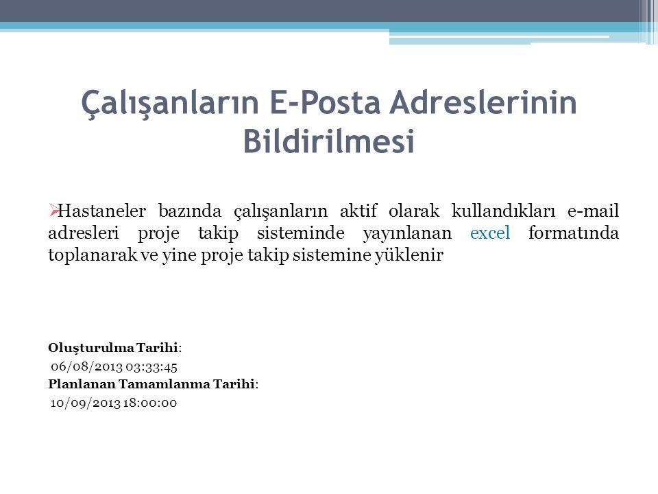 Çalışanların E-Posta Adreslerinin Bildirilmesi  Hastaneler bazında çalışanların aktif olarak kullandıkları e-mail adresleri proje takip sisteminde yayınlanan excel formatında toplanarak ve yine proje takip sistemine yüklenir Oluşturulma Tarihi: 06/08/2013 03:33:45 Planlanan Tamamlanma Tarihi: 10/09/2013 18:00:00