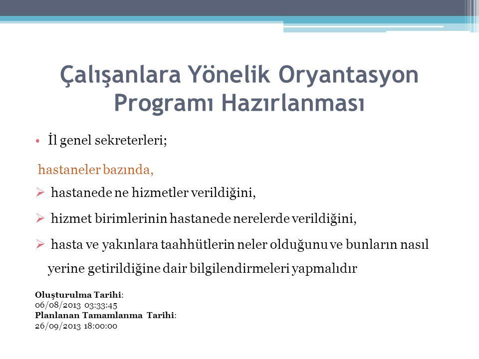 Çalışanlara Yönelik Oryantasyon Programı Hazırlanması İl genel sekreterleri; hastaneler bazında,  hastanede ne hizmetler verildiğini,  hizmet birimlerinin hastanede nerelerde verildiğini,  hasta ve yakınlara taahhütlerin neler olduğunu ve bunların nasıl yerine getirildiğine dair bilgilendirmeleri yapmalıdır Oluşturulma Tarihi: 06/08/2013 03:33:45 Planlanan Tamamlanma Tarihi: 26/09/2013 18:00:00