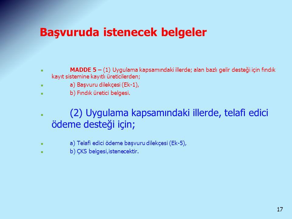 Başvuruda istenecek belgeler MADDE 5 – (1) Uygulama kapsamındaki illerde; alan bazlı gelir desteği için fındık kayıt sistemine kayıtlı üreticilerden;