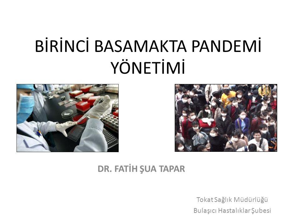 BİRİNCİ BASAMAKTA PANDEMİ YÖNETİMİ Tokat Sağlık Müdürlüğü Bulaşıcı Hastalıklar Şubesi DR. FATİH ŞUA TAPAR