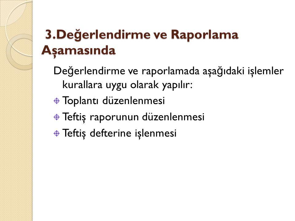 3.De ğ erlendirme ve Raporlama Aşamasında 3.De ğ erlendirme ve Raporlama Aşamasında De ğ erlendirme ve raporlamada aşa ğ ıdaki işlemler kurallara uygu olarak yapılır: Toplantı düzenlenmesi Teftiş raporunun düzenlenmesi Teftiş defterine işlenmesi