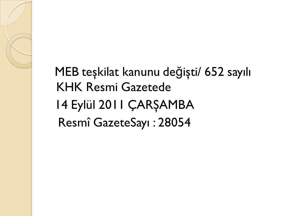 MEB teşkilat kanunu de ğ işti/ 652 sayılı KHK Resmi Gazetede 14 Eylül 2011 ÇARŞAMBA Resmî GazeteSayı : 28054