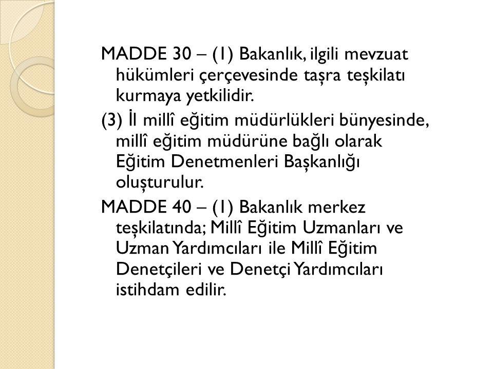 MADDE 30 – (1) Bakanlık, ilgili mevzuat hükümleri çerçevesinde taşra teşkilatı kurmaya yetkilidir. (3) İ l millî e ğ itim müdürlükleri bünyesinde, mil