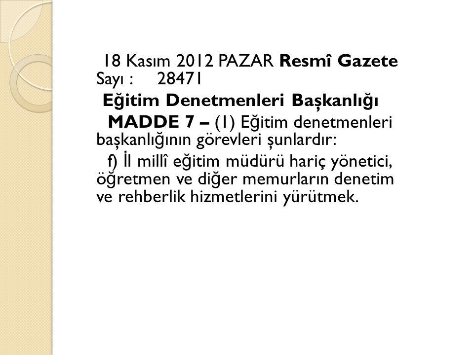 18 Kasım 2012 PAZAR Resmî Gazete Sayı : 28471 E ğ itim Denetmenleri Başkanlı ğ ı MADDE 7 – (1) E ğ itim denetmenleri başkanlı ğ ının görevleri şunlardır: f) İ l millî e ğ itim müdürü hariç yönetici, ö ğ retmen ve di ğ er memurların denetim ve rehberlik hizmetlerini yürütmek.