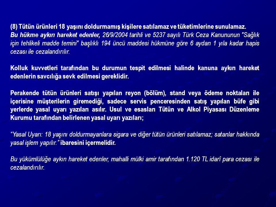 (8) Tütün ürünleri 18 yaşını doldurmamış kişilere satılamaz ve tüketimlerine sunulamaz. Bu hükme aykırı hareket edenler, 26/9/2004 tarihli ve 5237 say