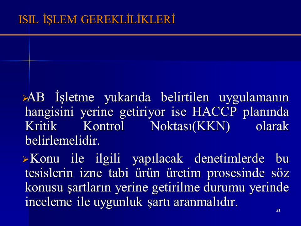 21 ISIL İŞLEM GEREKLİLİKLERİ  AB İşletme yukarıda belirtilen uygulamanın hangisini yerine getiriyor ise HACCP planında Kritik Kontrol Noktası(KKN) ol