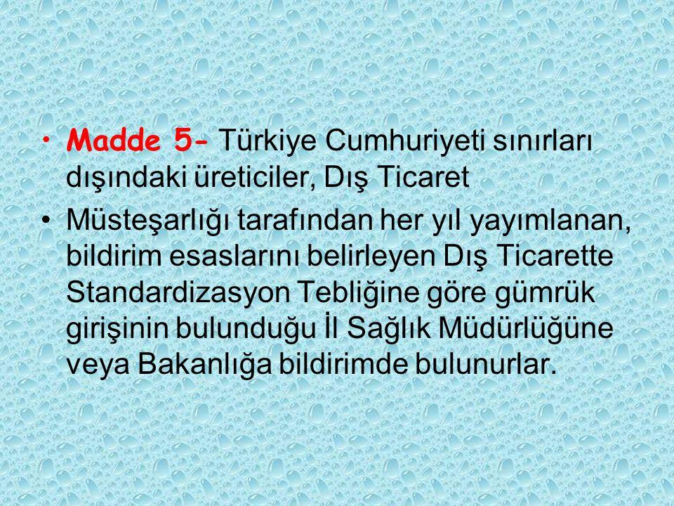 Madde 5- Türkiye Cumhuriyeti sınırları dışındaki üreticiler, Dış Ticaret Müsteşarlığı tarafından her yıl yayımlanan, bildirim esaslarını belirleyen Dış Ticarette Standardizasyon Tebliğine göre gümrük girişinin bulunduğu İl Sağlık Müdürlüğüne veya Bakanlığa bildirimde bulunurlar.