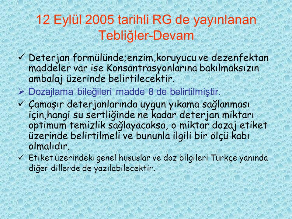 12 Eylül 2005 tarihli RG de yayınlanan Tebliğler-Devam Deterjan formülünde;enzim,koruyucu ve dezenfektan maddeler var ise Konsantrasyonlarına bakılmaksızın ambalaj üzerinde belirtilecektir.