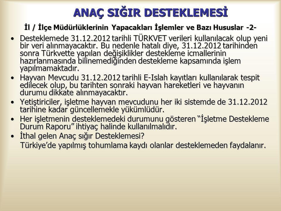 ANAÇ SIĞIR DESTEKLEMESİ İl / İlçe Müdürlüklerinin Yapacakları İşlemler ve Bazı Hususlar -2- Desteklemede 31.12.2012 tarihli TÜRKVET verileri kullanıla