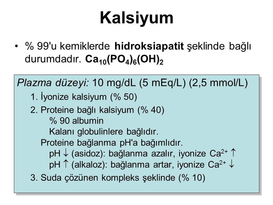 Kalsiyum % 99'u kemiklerde hidroksiapatit şeklinde bağlı durumdadır. Ca 10 (PO 4 ) 6 (OH) 2 Plazma düzeyi: 10 mg/dL (5 mEq/L) (2,5 mmol/L) 1.İyonize k