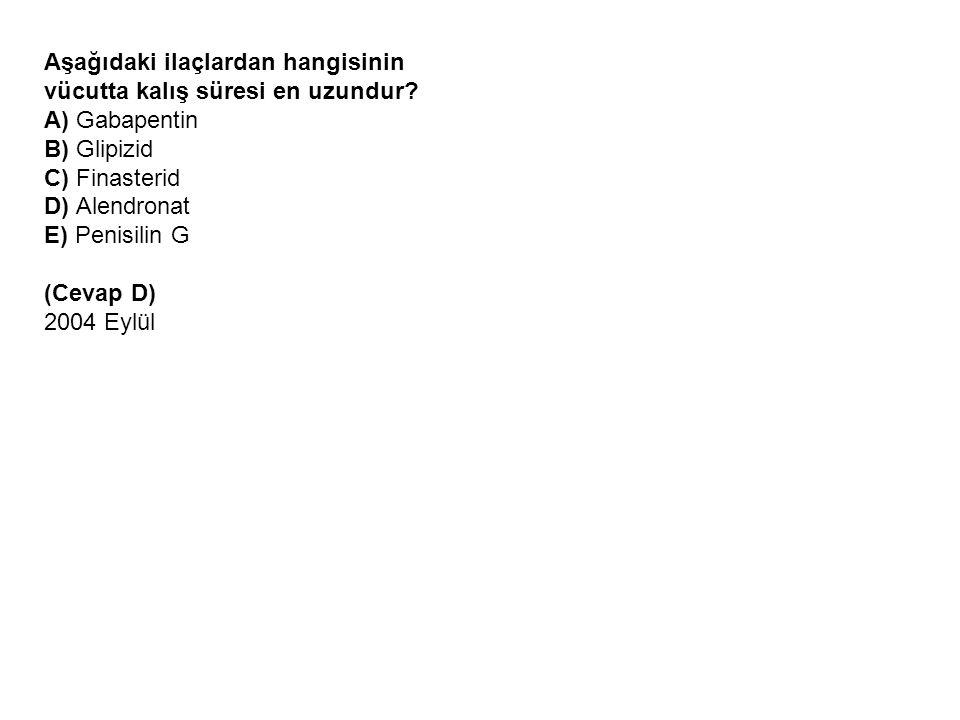 Aşağıdaki ilaçlardan hangisinin vücutta kalış süresi en uzundur? A) Gabapentin B) Glipizid C) Finasterid D) Alendronat E) Penisilin G (Cevap D) 2004 E