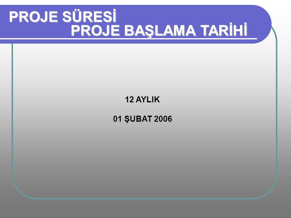 PROJE SÜRESİ PROJE BAŞLAMA TARİHİ 12 AYLIK 01 ŞUBAT 2006