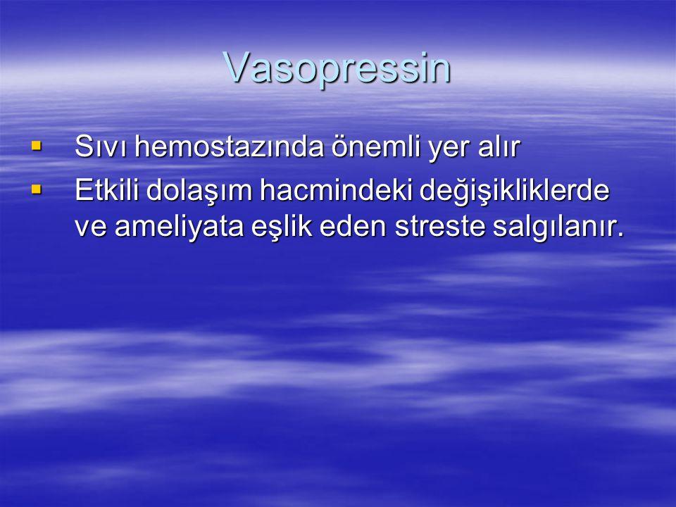 Vasopressin  Sıvı hemostazında önemli yer alır  Etkili dolaşım hacmindeki değişikliklerde ve ameliyata eşlik eden streste salgılanır.
