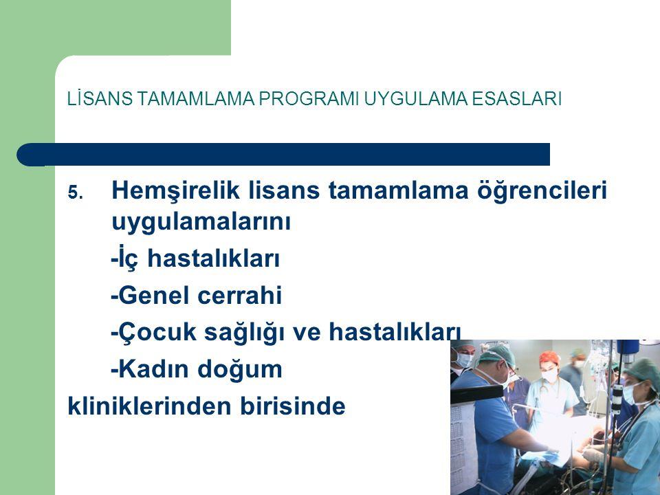 LİSANS TAMAMLAMA PROGRAMI UYGULAMA ESASLARI 5. Hemşirelik lisans tamamlama öğrencileri uygulamalarını -İç hastalıkları -Genel cerrahi -Çocuk sağlığı v