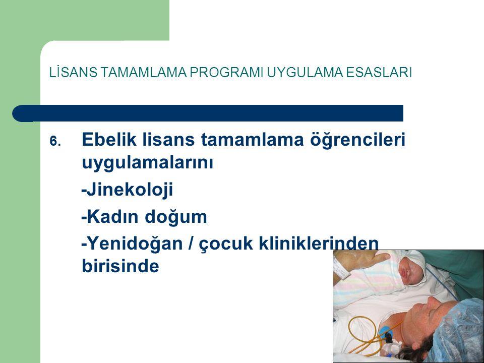 LİSANS TAMAMLAMA PROGRAMI UYGULAMA ESASLARI 6. Ebelik lisans tamamlama öğrencileri uygulamalarını -Jinekoloji -Kadın doğum -Yenidoğan / çocuk klinikle