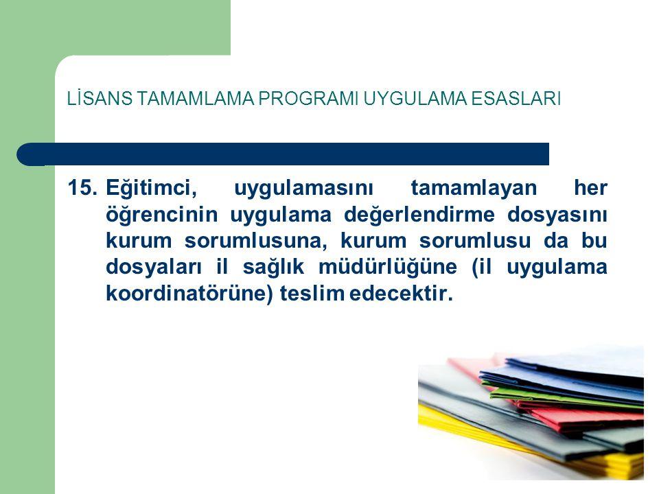 LİSANS TAMAMLAMA PROGRAMI UYGULAMA ESASLARI 15.Eğitimci, uygulamasını tamamlayan her öğrencinin uygulama değerlendirme dosyasını kurum sorumlusuna, ku