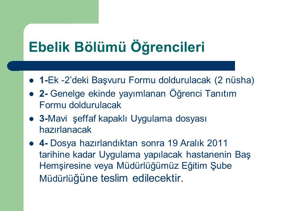 Ebelik Bölümü Öğrencileri 1-Ek -2'deki Başvuru Formu doldurulacak (2 nüsha) 2- Genelge ekinde yayımlanan Öğrenci Tanıtım Formu doldurulacak 3-Mavi şeffaf kapaklı Uygulama dosyası hazırlanacak 4- Dosya hazırlandıktan sonra 19 Aralık 2011 tarihine kadar Uygulama yapılacak hastanenin Baş Hemşiresine veya Müdürlüğümüz Eğitim Şube Müdürlü ğüne teslim edilecektir.