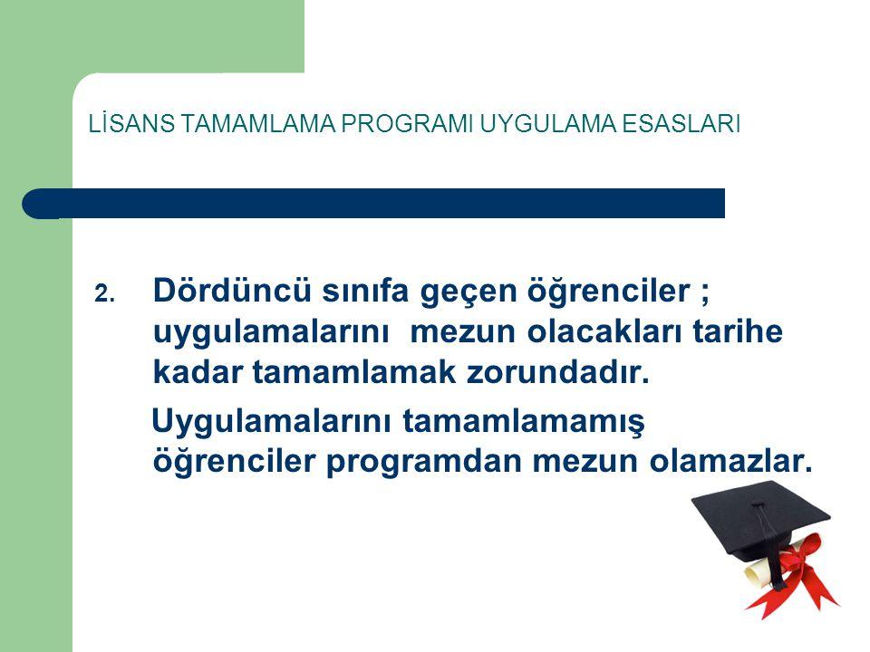 LİSANS TAMAMLAMA PROGRAMI UYGULAMA ESASLARI 2. Dördüncü sınıfa geçen öğrenciler ; uygulamalarını mezun olacakları tarihe kadar tamamlamak zorundadır.