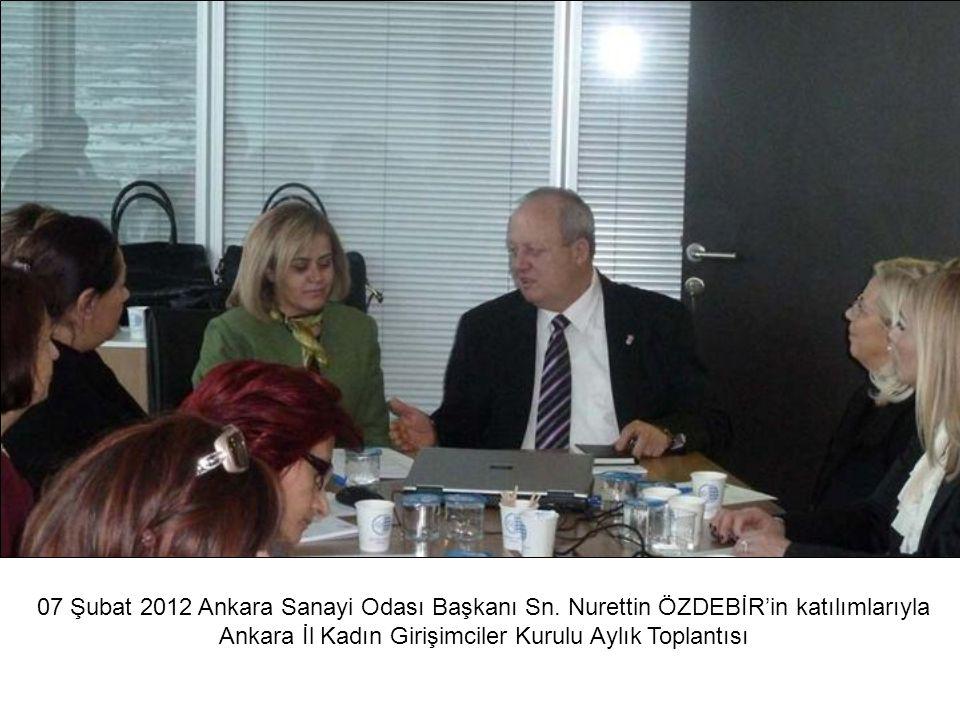 07 Şubat 2012 Ankara Sanayi Odası Başkanı Sn. Nurettin ÖZDEBİR'in katılımlarıyla Ankara İl Kadın Girişimciler Kurulu Aylık Toplantısı