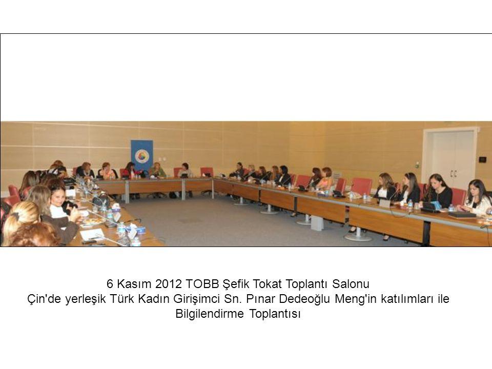 6 Kasım 2012 TOBB Şefik Tokat Toplantı Salonu Çin'de yerleşik Türk Kadın Girişimci Sn. Pınar Dedeoğlu Meng'in katılımları ile Bilgilendirme Toplantısı