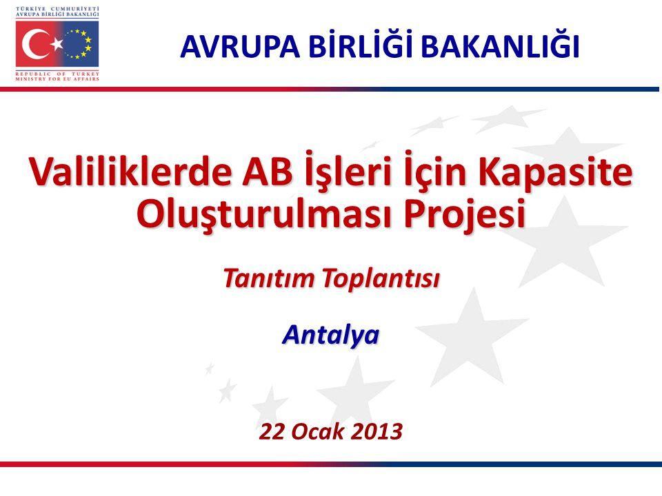 AVRUPA BİRLİĞİ BAKANLIĞI Valiliklerde AB İşleri İçin Kapasite Oluşturulması Projesi Tanıtım Toplantısı Antalya 22 Ocak 2013