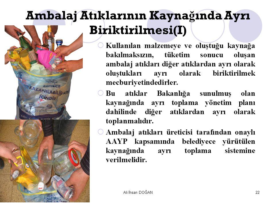 Ali İhsan DOĞAN22 Ambalaj Atıklarının Kayna ğ ında Ayrı Biriktirilmesi(I)  Kullanılan malzemeye ve oluştuğu kaynağa bakılmaksızın, tüketim sonucu olu