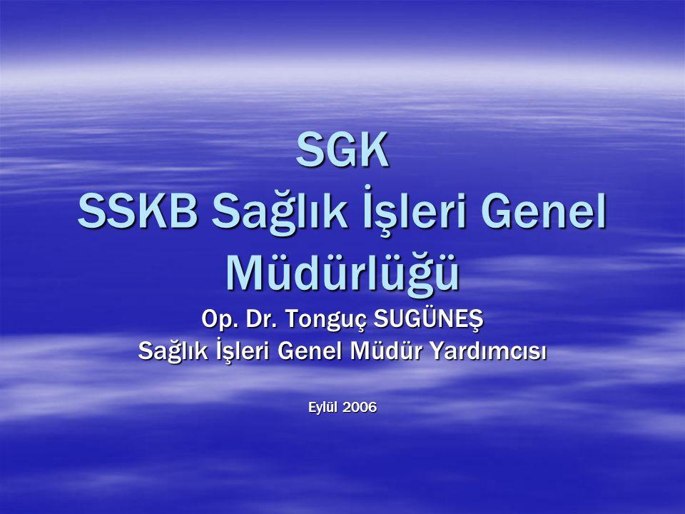 SGK SSKB Sağlık İşleri Genel Müdürlüğü Op. Dr. Tonguç SUGÜNEŞ Sağlık İşleri Genel Müdür Yardımcısı Eylül 2006