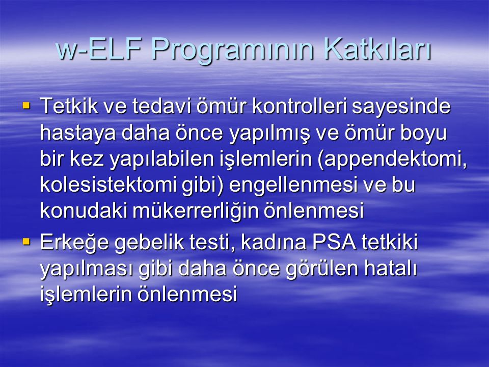 w-ELF Programının Katkıları  Tetkik ve tedavi ömür kontrolleri sayesinde hastaya daha önce yapılmış ve ömür boyu bir kez yapılabilen işlemlerin (appe