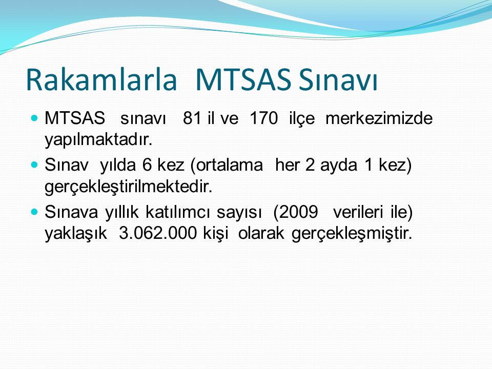 Rakamlarla MTSAS Sınavı MTSAS sınavı 81 il ve 170 ilçe merkezimizde yapılmaktadır. Sınav yılda 6 kez (ortalama her 2 ayda 1 kez) gerçekleştirilmektedi