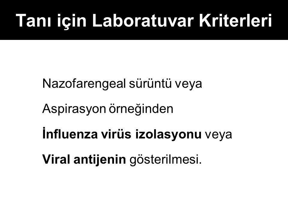 Tanı için Laboratuvar Kriterleri Nazofarengeal sürüntü veya Aspirasyon örneğinden İnfluenza virüs izolasyonu veya Viral antijenin gösterilmesi.