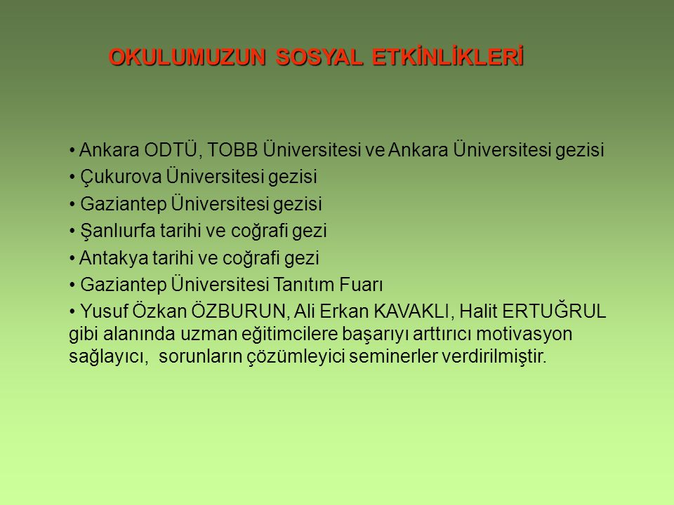 OKULUMUZUN SOSYAL ETKİNLİKLERİ Ankara ODTÜ, TOBB Üniversitesi ve Ankara Üniversitesi gezisi Çukurova Üniversitesi gezisi Gaziantep Üniversitesi gezisi Şanlıurfa tarihi ve coğrafi gezi Antakya tarihi ve coğrafi gezi Gaziantep Üniversitesi Tanıtım Fuarı Yusuf Özkan ÖZBURUN, Ali Erkan KAVAKLI, Halit ERTUĞRUL gibi alanında uzman eğitimcilere başarıyı arttırıcı motivasyon sağlayıcı, sorunların çözümleyici seminerler verdirilmiştir.