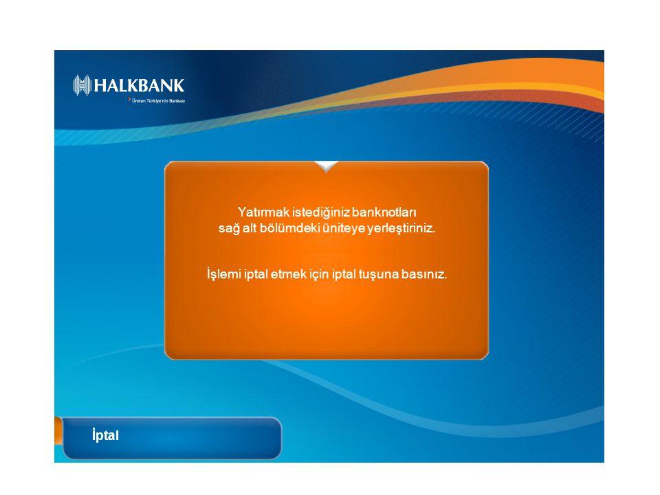 İptal Yatırmak istediğiniz banknotları sağ alt bölümdeki üniteye yerleştiriniz. İşlemi iptal etmek için iptal tuşuna basınız.