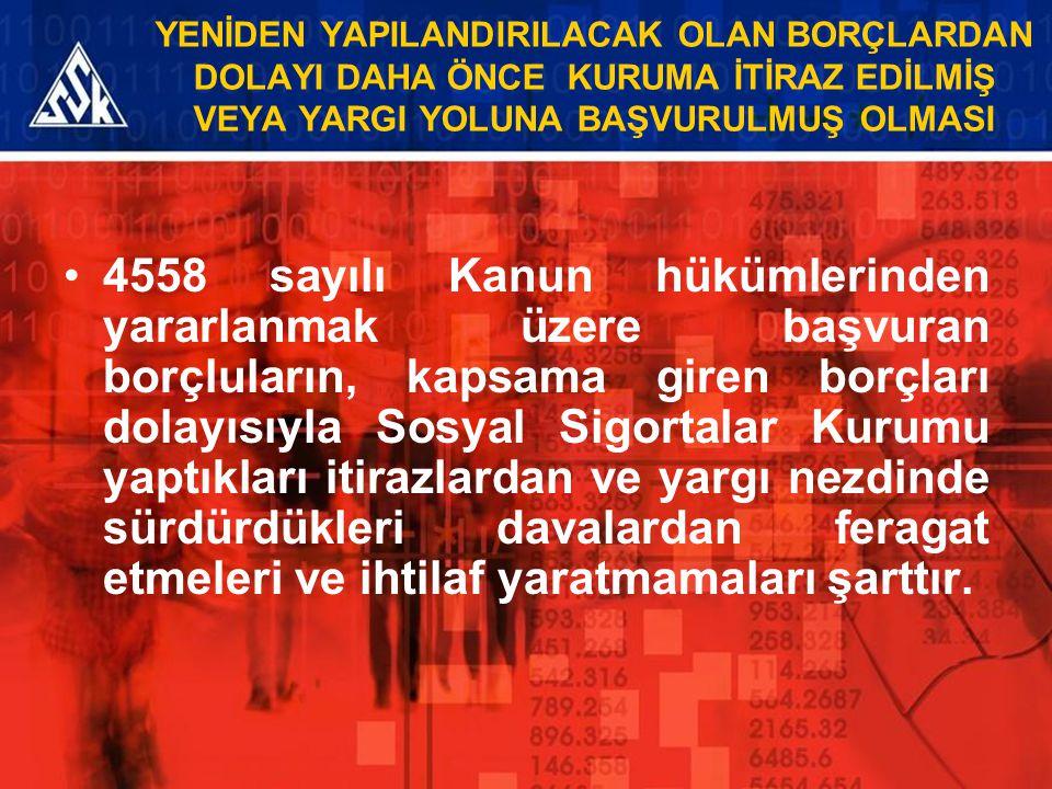 YENİDEN YAPILANDIRILACAK OLAN BORÇLARDAN DOLAYI DAHA ÖNCE KURUMA İTİRAZ EDİLMİŞ VEYA YARGI YOLUNA BAŞVURULMUŞ OLMASI 4558 sayılı Kanun hükümlerinden y