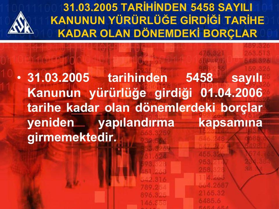 31.03.2005 TARİHİNDEN 5458 SAYILI KANUNUN YÜRÜRLÜĞE GİRDİĞİ TARİHE KADAR OLAN DÖNEMDEKİ BORÇLAR 31.03.2005 tarihinden 5458 sayılı Kanunun yürürlüğe gi