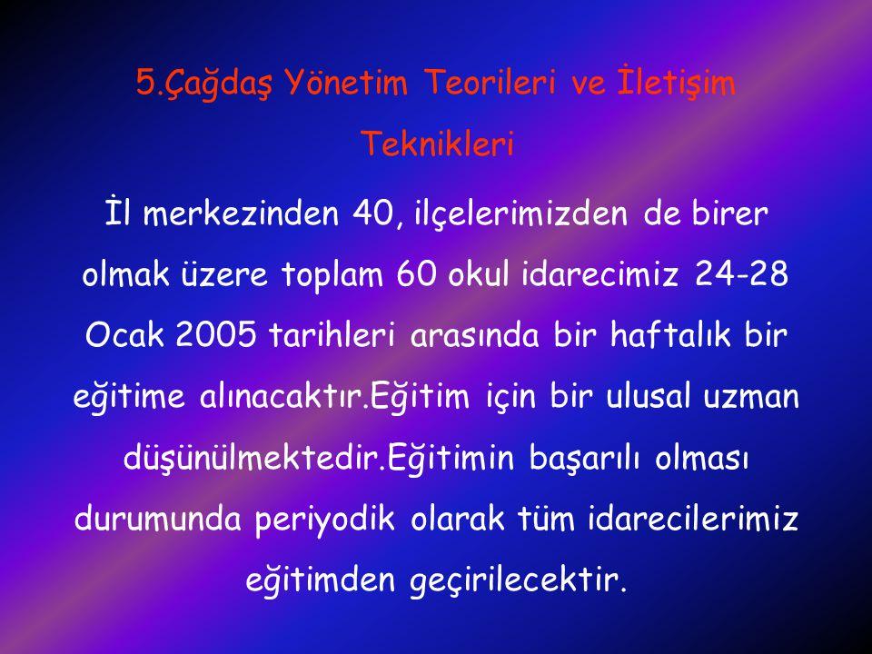 5.Çağdaş Yönetim Teorileri ve İletişim Teknikleri İl merkezinden 40, ilçelerimizden de birer olmak üzere toplam 60 okul idarecimiz 24-28 Ocak 2005 tar