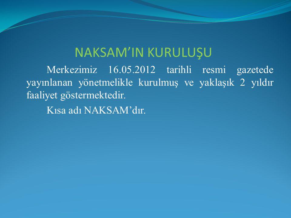 Merkezimiz 16.05.2012 tarihli resmi gazetede yayınlanan yönetmelikle kurulmuş ve yaklaşık 2 yıldır faaliyet göstermektedir. Kısa adı NAKSAM'dır. NAKSA