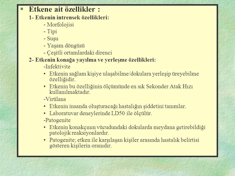 §Etkene ait özellikler : 1- Etkenin intrensek özellikleri: - Morfolojisi - Tipi - Suşu - Yaşam döngüsü - Çeşitli ortamlardaki direnci 2- Etkenin konağ